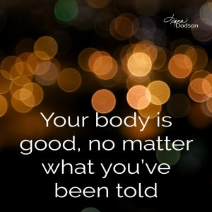 Your body is good, no matter what you've been told
