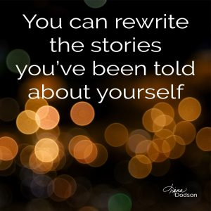 You can rewrite the stories you've been told about yourself